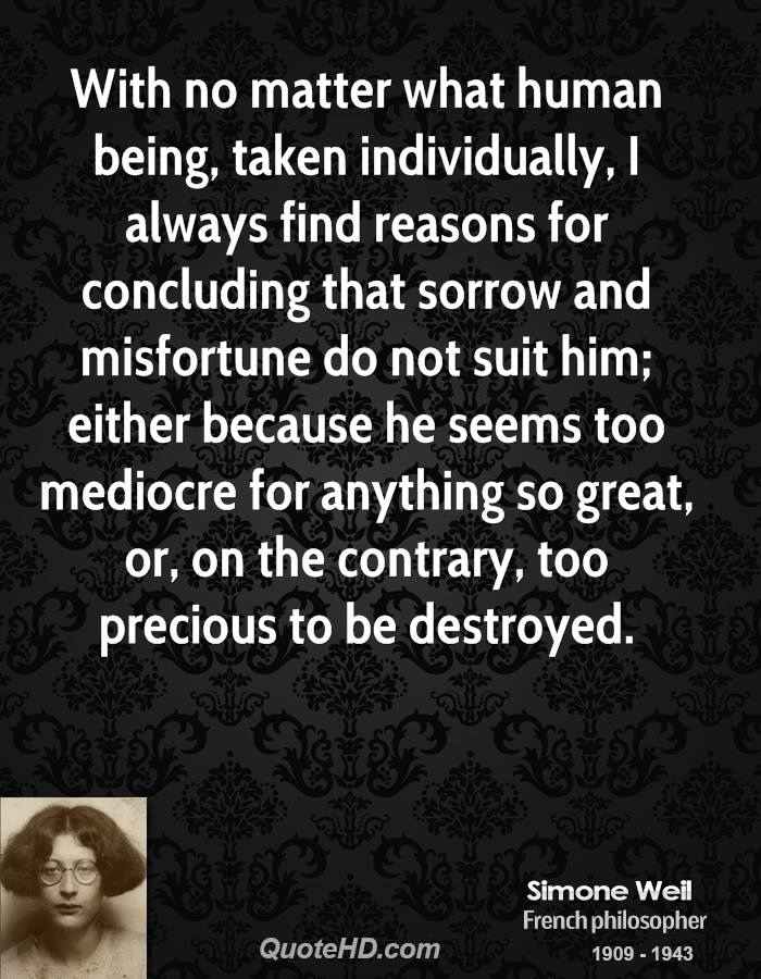 With no matter what human being, taken individually, I always find reasons for concluding that sorrow and misfortune do not suit him; either because he seems too mediocre for anything so great, or, on the contrary, too precious to be destroyed.