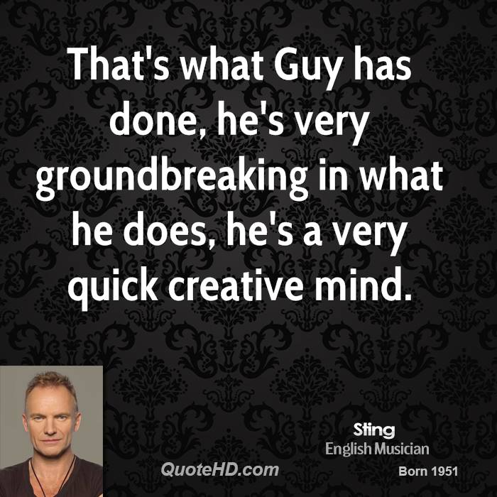 That's what Guy has done, he's very groundbreaking in what he does, he's a very quick creative mind.