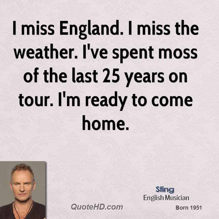 I miss England. I miss the weather. I've spent moss of the last 25 years on tour. I'm ready to come home.