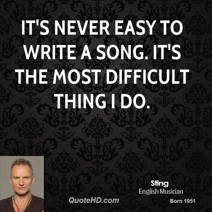 It's never easy to write a song. It's the most difficult thing I do.