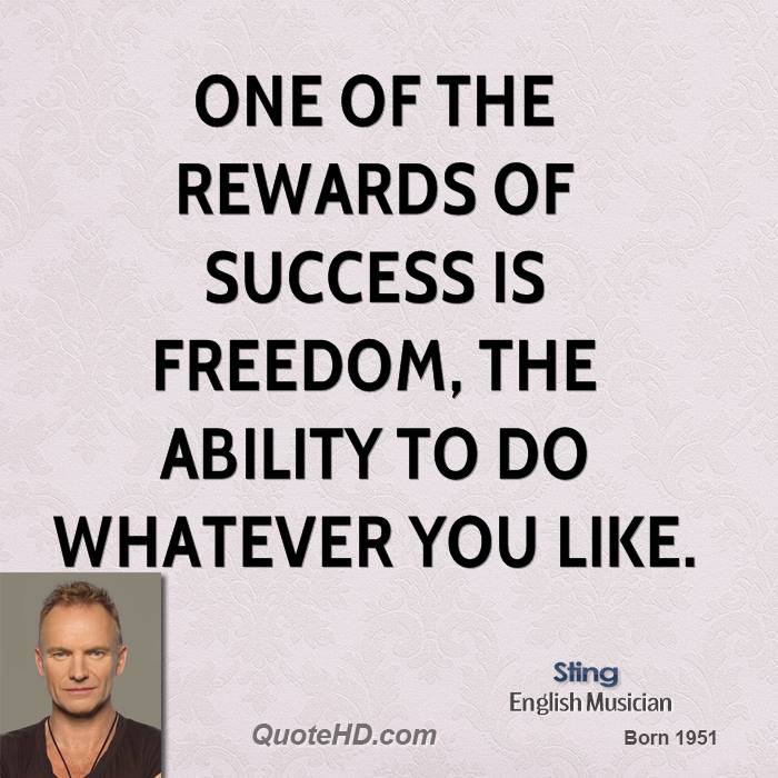 One of the rewards of success is freedom, the ability to do whatever you like.
