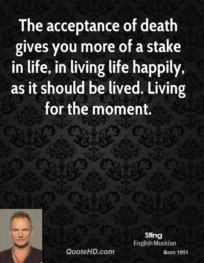 The acceptance of death gives you more of a stake in life, in living life happily, as it should be lived. Living for the moment.