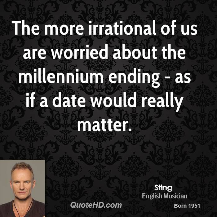 The more irrational of us are worried about the millennium ending - as if a date would really matter.