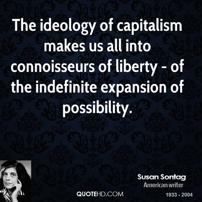 The ideology of capitalism makes us all into connoisseurs of liberty - of the indefinite expansion of possibility.