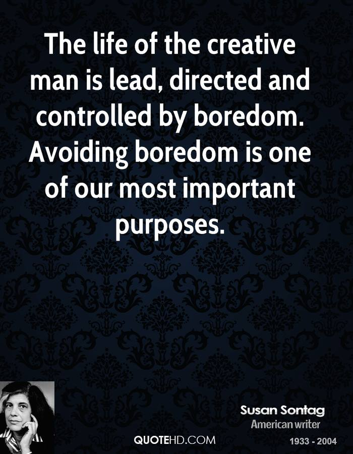 The life of the creative man is lead, directed and controlled by boredom. Avoiding boredom is one of our most important purposes.