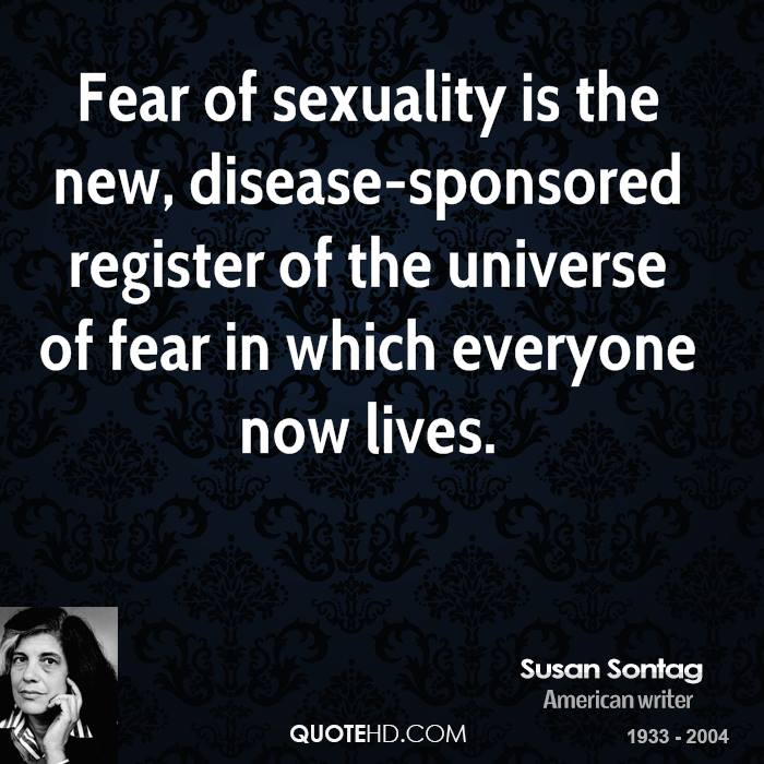 Fear of sexuality is the new, disease-sponsored register of the universe of fear in which everyone now lives.