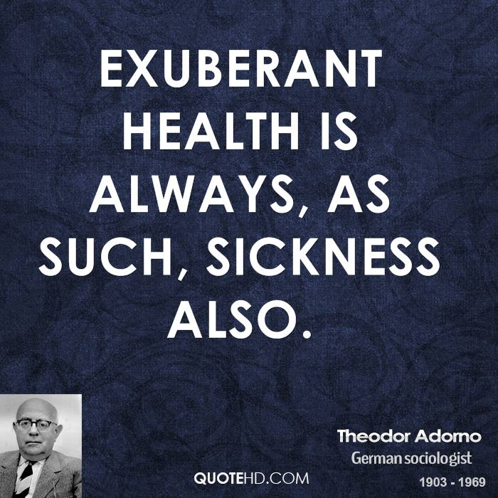 Exuberant health is always, as such, sickness also.