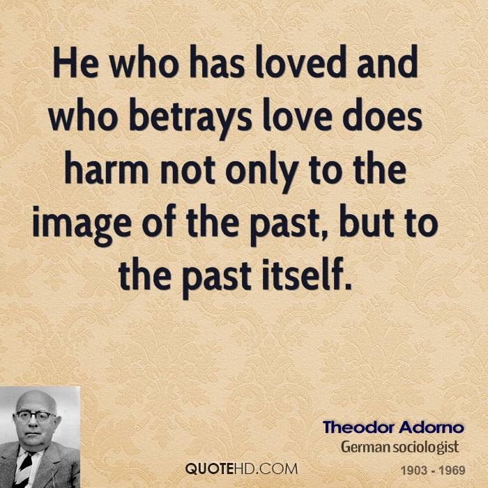 He who has loved and who betrays love does harm not only to the image of the past, but to the past itself.