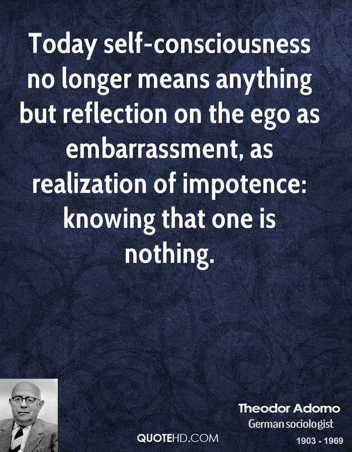 Today self-consciousness no longer means anything but reflection on the ego as embarrassment, as realization of impotence: knowing that one is nothing.