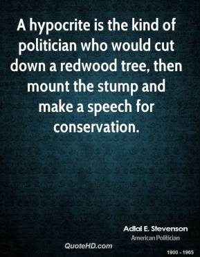 Adlai E. Stevenson - A hypocrite is the kind of politician who would cut down a redwood tree, then mount the stump and make a speech for conservation.
