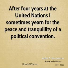 Adlai E. Stevenson - After four years at the United Nations I sometimes yearn for the peace and tranquillity of a political convention.