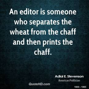 Adlai E. Stevenson - An editor is someone who separates the wheat from the chaff and then prints the chaff.