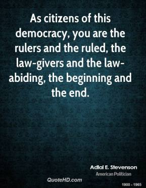 Adlai E. Stevenson - As citizens of this democracy, you are the rulers and the ruled, the law-givers and the law-abiding, the beginning and the end.