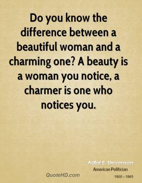 Adlai E. Stevenson - Do you know the difference between a beautiful woman and a charming one? A beauty is a woman you notice, a charmer is one who notices you.
