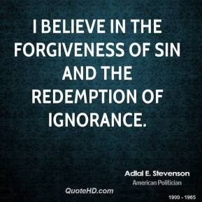 Adlai E. Stevenson - I believe in the forgiveness of sin and the redemption of ignorance.
