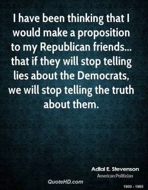 Adlai E. Stevenson - I have been thinking that I would make a proposition to my Republican friends... that if they will stop telling lies about the Democrats, we will stop telling the truth about them.