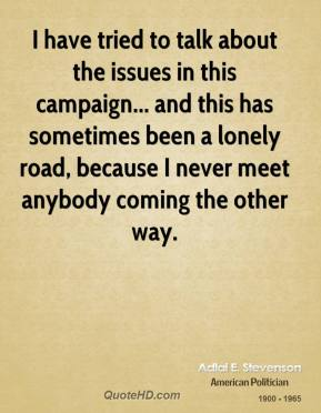 I have tried to talk about the issues in this campaign... and this has sometimes been a lonely road, because I never meet anybody coming the other way.