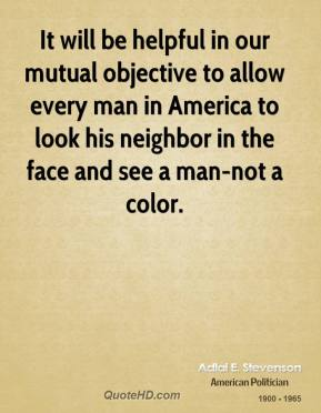 Adlai E. Stevenson - It will be helpful in our mutual objective to allow every man in America to look his neighbor in the face and see a man-not a color.