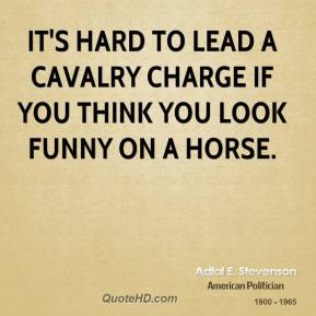 Adlai E. Stevenson - It's hard to lead a cavalry charge if you think you look funny on a horse.