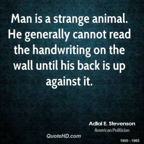 Adlai E. Stevenson - Man is a strange animal. He generally cannot read the handwriting on the wall until his back is up against it.