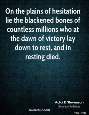 Adlai E. Stevenson - On the plains of hesitation lie the blackened bones of countless millions who at the dawn of victory lay down to rest, and in resting died.