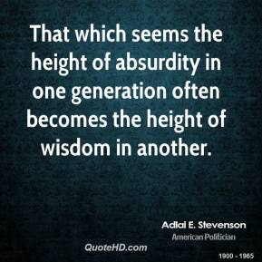 Adlai E. Stevenson - That which seems the height of absurdity in one generation often becomes the height of wisdom in another.