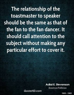 Adlai E. Stevenson - The relationship of the toastmaster to speaker should be the same as that of the fan to the fan dancer. It should call attention to the subject without making any particular effort to cover it.