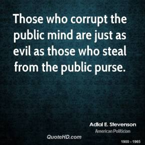 Adlai E. Stevenson - Those who corrupt the public mind are just as evil as those who steal from the public purse.