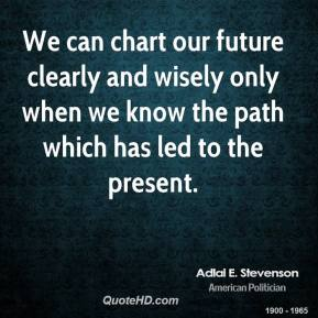 Adlai E. Stevenson - We can chart our future clearly and wisely only when we know the path which has led to the present.