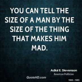 Adlai E. Stevenson - You can tell the size of a man by the size of the thing that makes him mad.