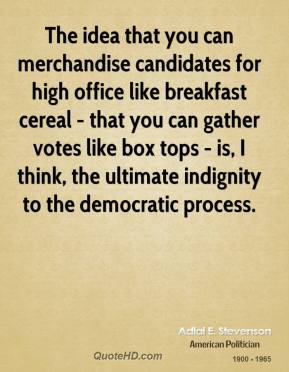 Adlai E. Stevenson - The idea that you can merchandise candidates for high office like breakfast cereal - that you can gather votes like box tops - is, I think, the ultimate indignity to the democratic process.