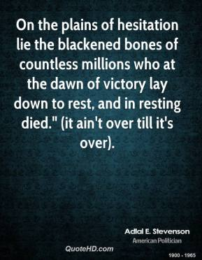 "Adlai E. Stevenson - On the plains of hesitation lie the blackened bones of countless millions who at the dawn of victory lay down to rest, and in resting died."" (it ain't over till it's over)."