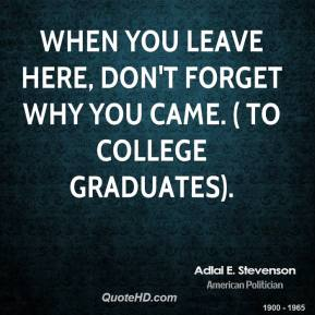 When you leave here, don't forget why you came. ( to college graduates).