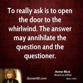 Anne Rice - To really ask is to open the door to the whirlwind. The answer may annihilate the question and the questioner.