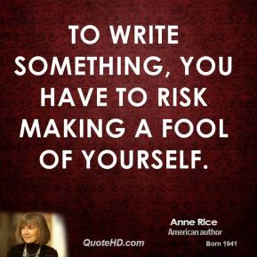 To write something, you have to risk making a fool of yourself.