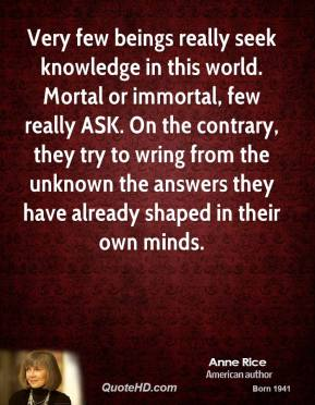 Anne Rice - Very few beings really seek knowledge in this world. Mortal or immortal, few really ASK. On the contrary, they try to wring from the unknown the answers they have already shaped in their own minds.