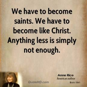 Anne Rice - We have to become saints. We have to become like Christ. Anything less is simply not enough.