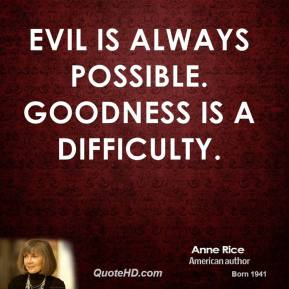 Anne Rice - Evil is always possible. Goodness is a difficulty.
