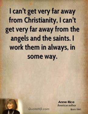 Anne Rice - I can't get very far away from Christianity, I can't get very far away from the angels and the saints. I work them in always, in some way.