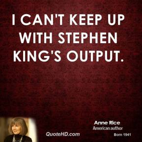 Anne Rice - I can't keep up with Stephen King's output.