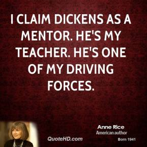 Anne Rice - I claim Dickens as a mentor. He's my teacher. He's one of my driving forces.