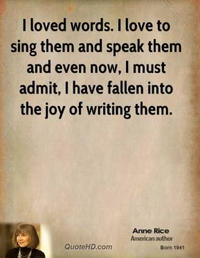 Anne Rice - I loved words. I love to sing them and speak them and even now, I must admit, I have fallen into the joy of writing them.