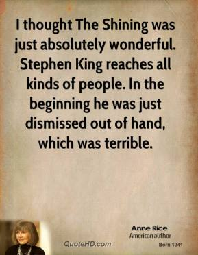 Anne Rice - I thought The Shining was just absolutely wonderful. Stephen King reaches all kinds of people. In the beginning he was just dismissed out of hand, which was terrible.