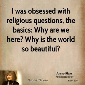 Anne Rice - I was obsessed with religious questions, the basics: Why are we here? Why is the world so beautiful?
