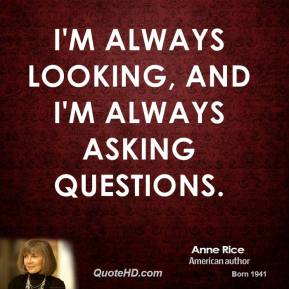 Anne Rice - I'm always looking, and I'm always asking questions.