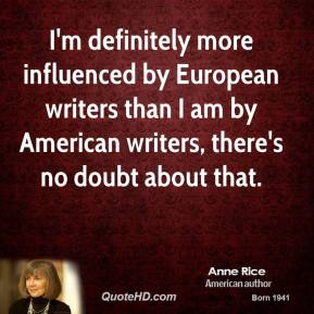 Anne Rice - I'm definitely more influenced by European writers than I am by American writers, there's no doubt about that.