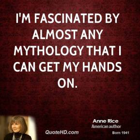 Anne Rice - I'm fascinated by almost any mythology that I can get my hands on.