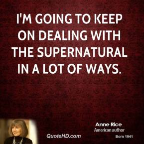 Anne Rice - I'm going to keep on dealing with the supernatural in a lot of ways.