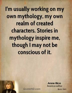 Anne Rice - I'm usually working on my own mythology, my own realm of created characters. Stories in mythology inspire me, though I may not be conscious of it.