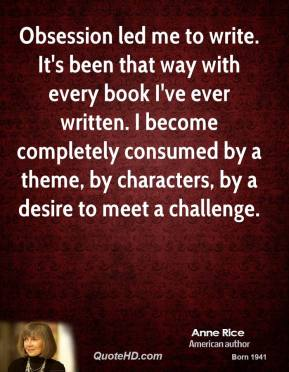 Anne Rice - Obsession led me to write. It's been that way with every book I've ever written. I become completely consumed by a theme, by characters, by a desire to meet a challenge.